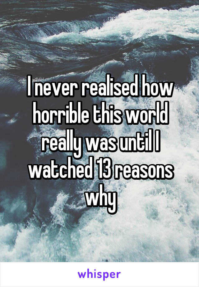 I never realised how horrible this world really was until I watched 13 reasons why