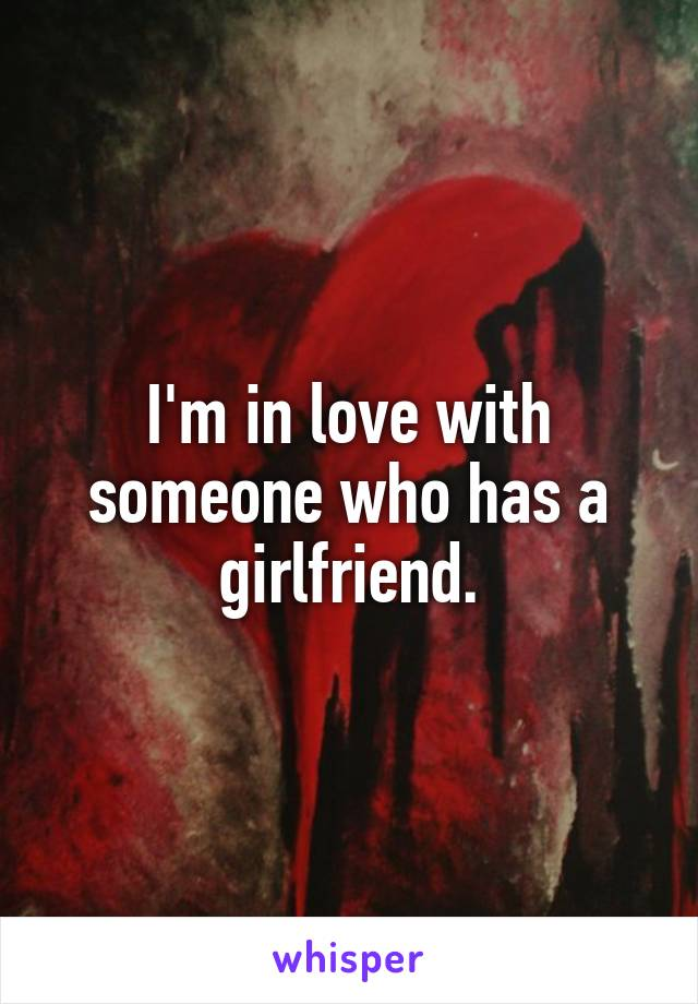 I'm in love with someone who has a girlfriend.