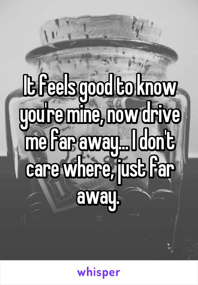 It feels good to know you're mine, now drive me far away... I don't care where, just far away.