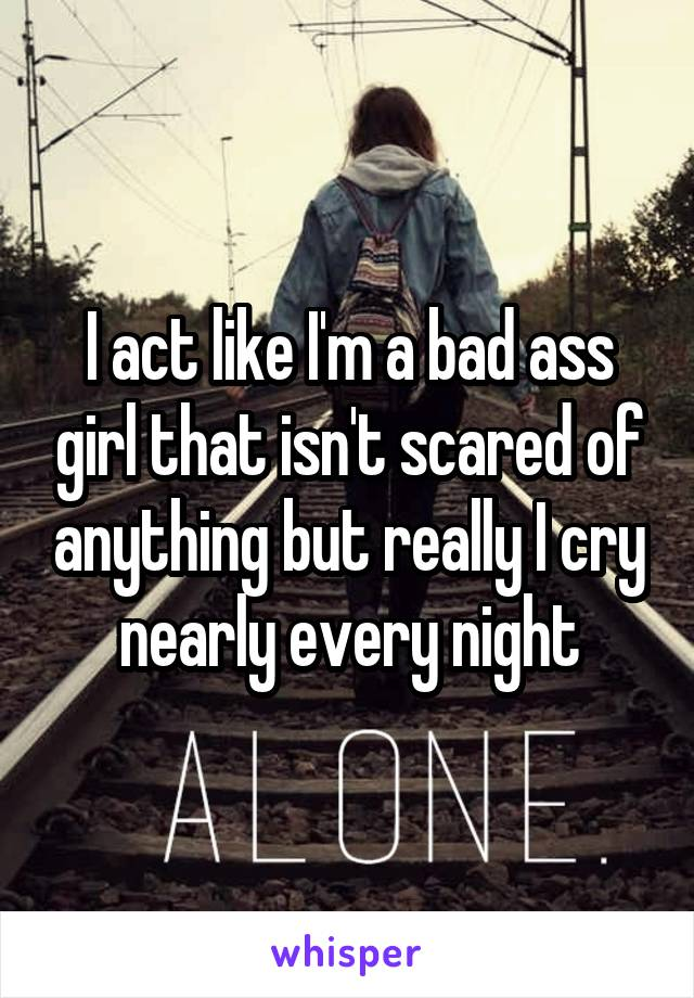 I act like I'm a bad ass girl that isn't scared of anything but really I cry nearly every night