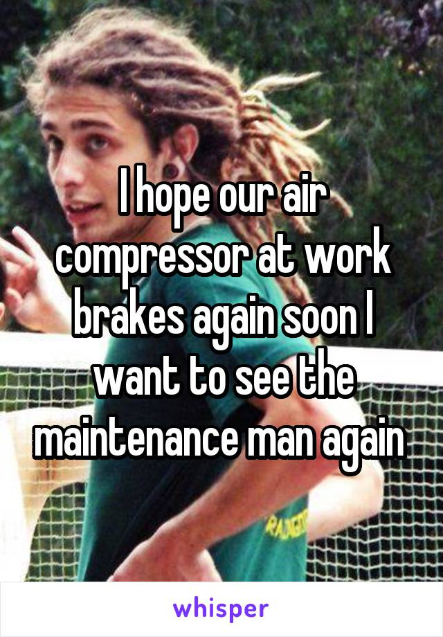 I hope our air compressor at work brakes again soon I want to see the maintenance man again