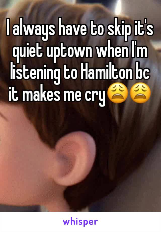 I always have to skip it's quiet uptown when I'm listening to Hamilton bc it makes me cry😩😩