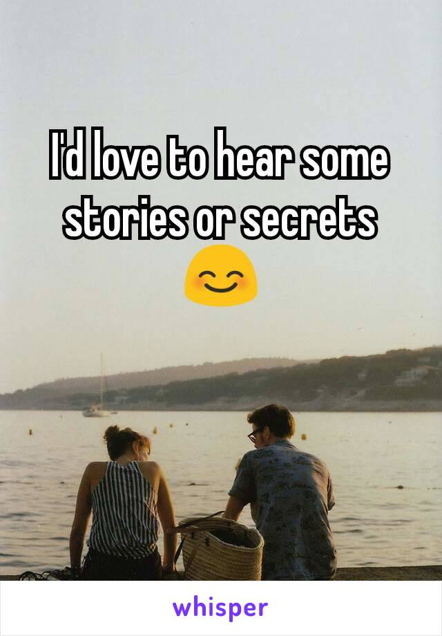 I'd love to hear some stories or secrets 😊
