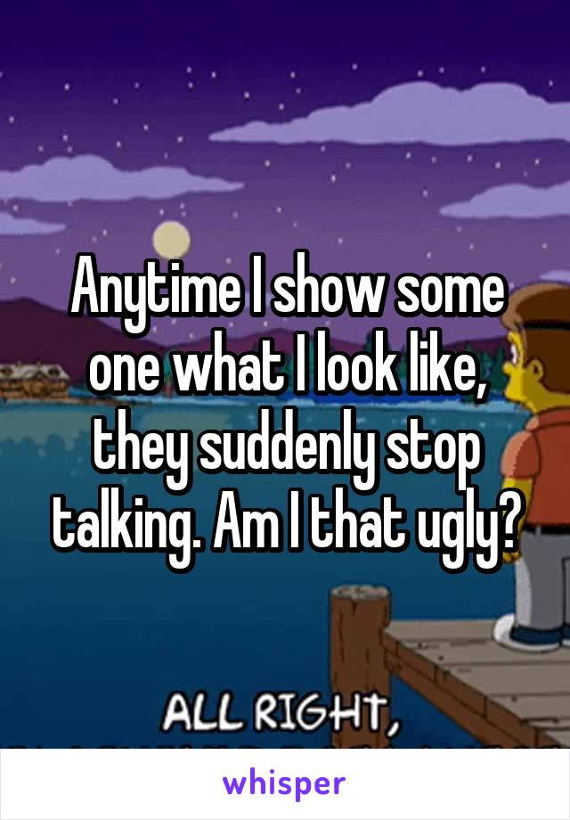 Anytime I show some one what I look like, they suddenly stop talking. Am I that ugly?