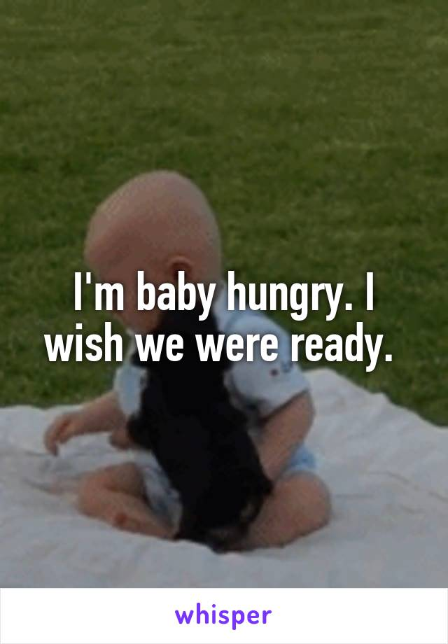 I'm baby hungry. I wish we were ready.
