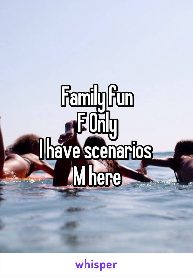 Family fun F Only I have scenarios  M here