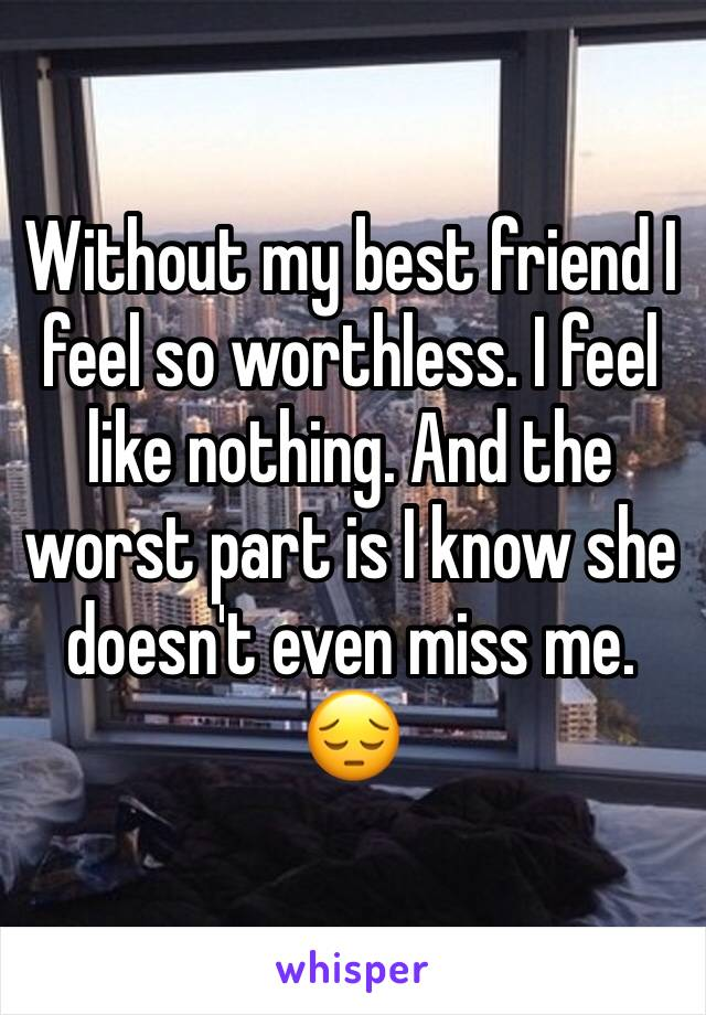 Without my best friend I feel so worthless. I feel like nothing. And the worst part is I know she doesn't even miss me. 😔