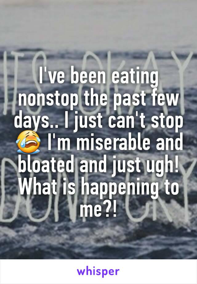 I've been eating nonstop the past few days.. I just can't stop😭 I'm miserable and bloated and just ugh! What is happening to me?!