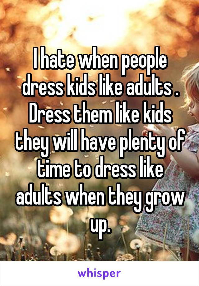 I hate when people dress kids like adults . Dress them like kids they will have plenty of time to dress like adults when they grow up.