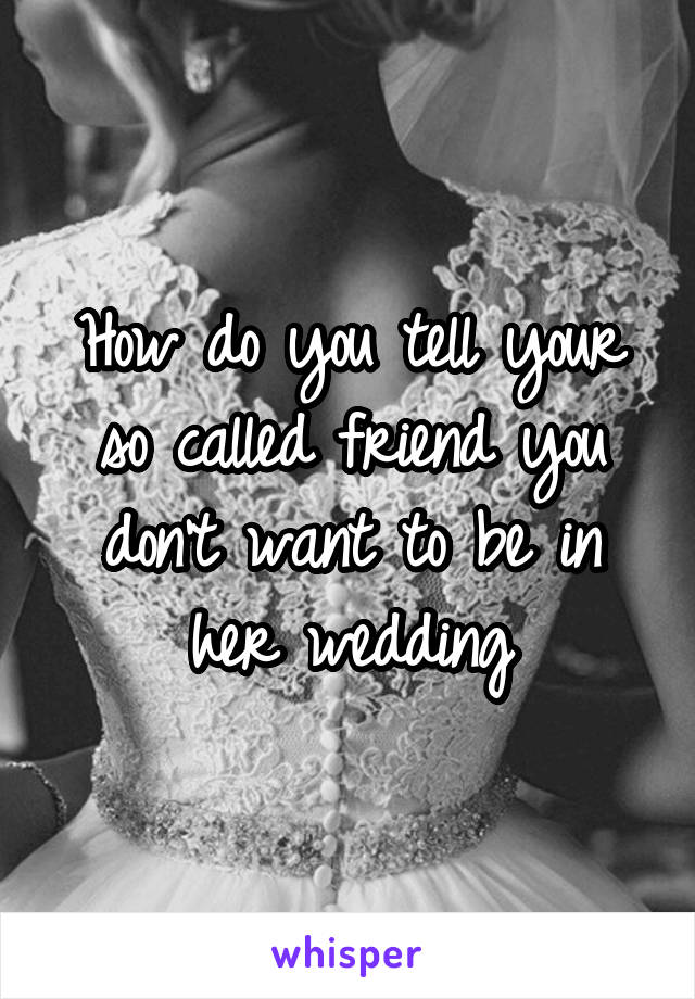 How do you tell your so called friend you don't want to be in her wedding