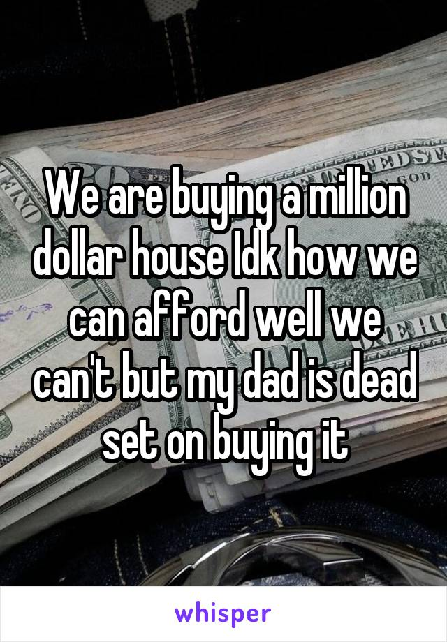 We are buying a million dollar house Idk how we can afford well we can't but my dad is dead set on buying it