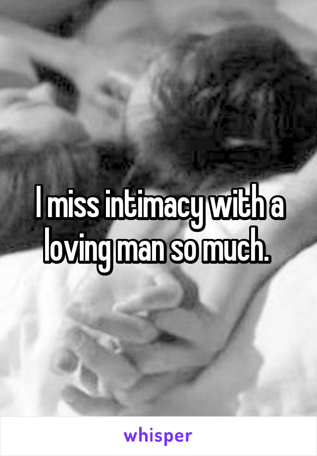 I miss intimacy with a loving man so much.