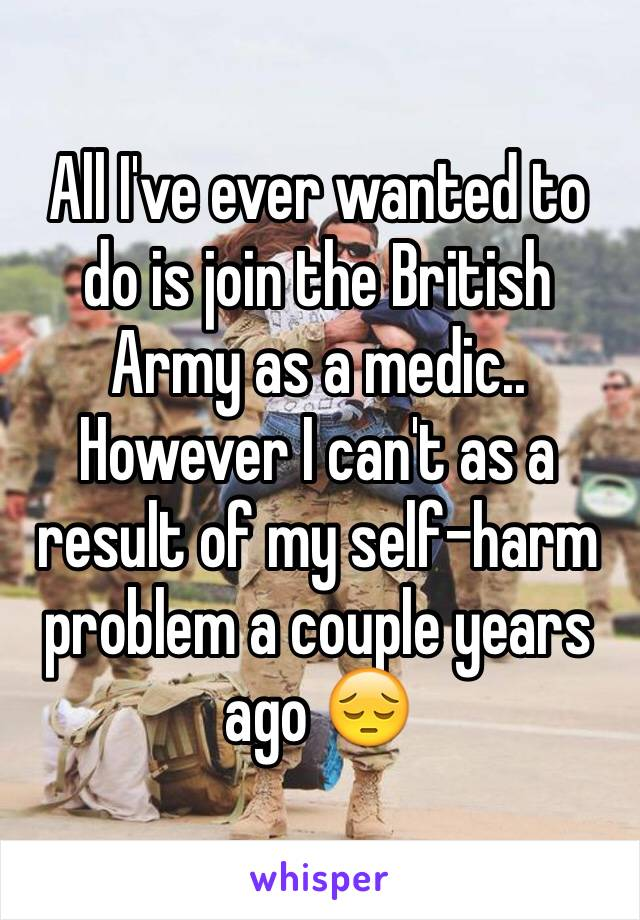 All I've ever wanted to do is join the British Army as a medic.. However I can't as a result of my self-harm problem a couple years ago 😔