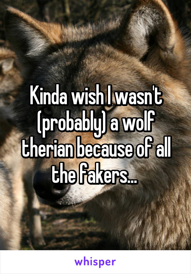 Kinda wish I wasn't (probably) a wolf therian because of all the fakers...