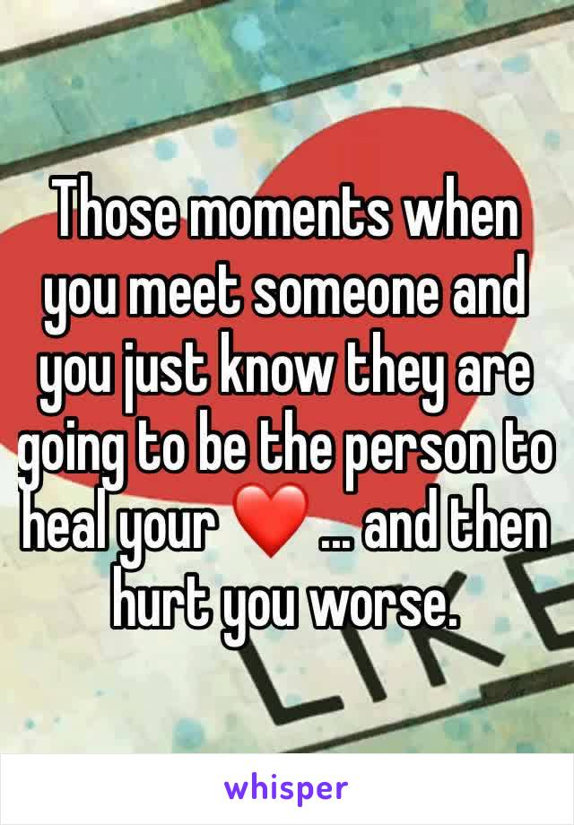 Those moments when you meet someone and you just know they are going to be the person to heal your ❤️ ... and then hurt you worse.