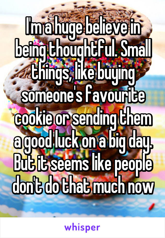 I'm a huge believe in being thoughtful. Small things, like buying someone's favourite cookie or sending them a good luck on a big day. But it seems like people don't do that much now