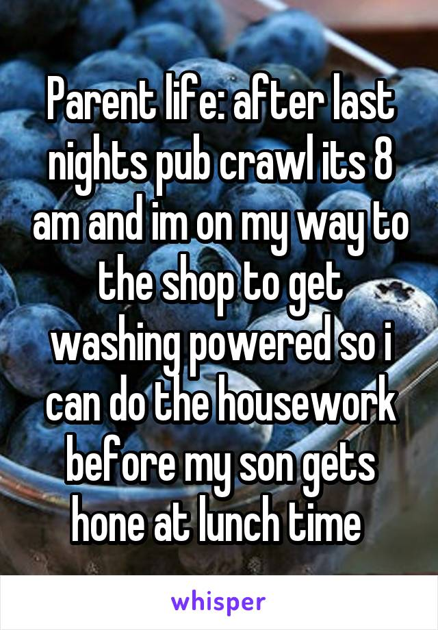 Parent life: after last nights pub crawl its 8 am and im on my way to the shop to get washing powered so i can do the housework before my son gets hone at lunch time