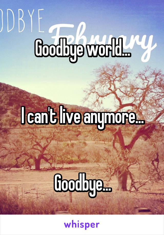 Goodbye world...   I can't live anymore...   Goodbye...
