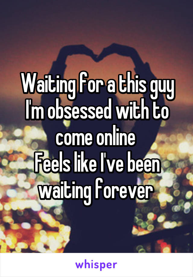 Waiting for a this guy I'm obsessed with to come online  Feels like I've been waiting forever