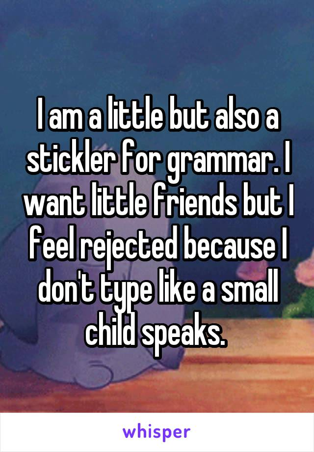 I am a little but also a stickler for grammar. I want little friends but I feel rejected because I don't type like a small child speaks.