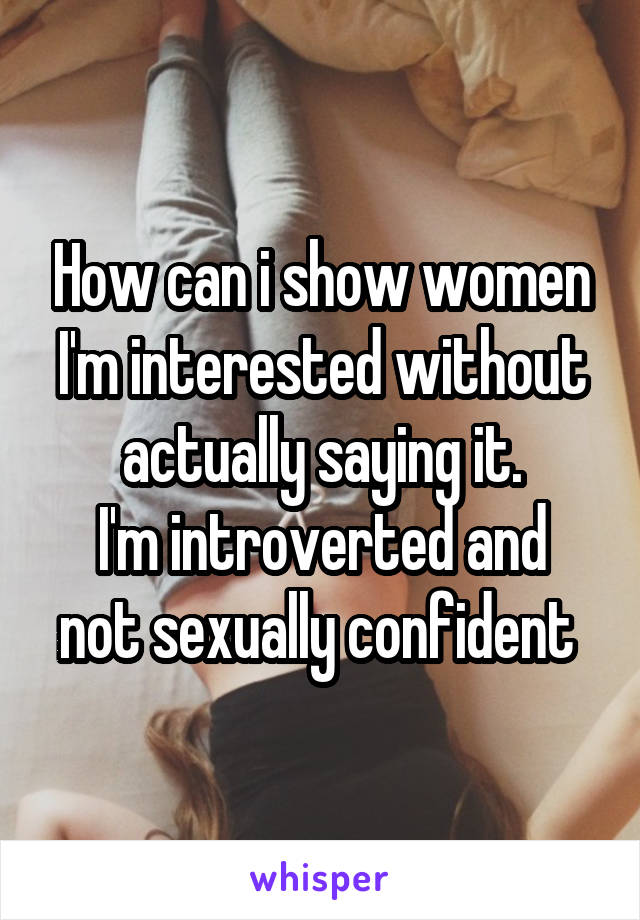 How can i show women I'm interested without actually saying it. I'm introverted and not sexually confident
