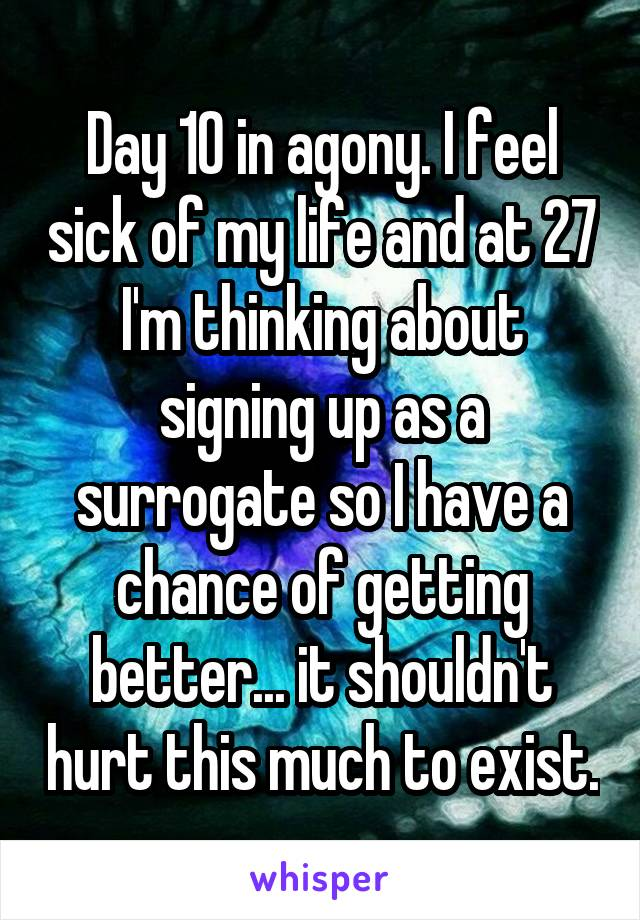 Day 10 in agony. I feel sick of my life and at 27 I'm thinking about signing up as a surrogate so I have a chance of getting better... it shouldn't hurt this much to exist.
