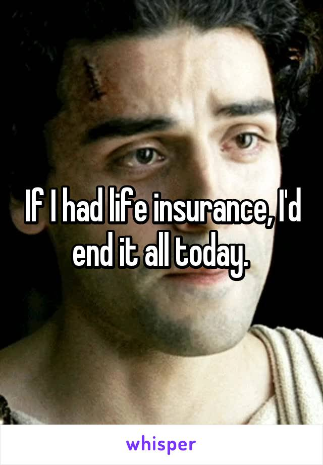 If I had life insurance, I'd end it all today.