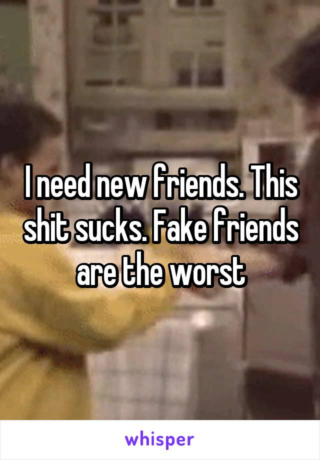 I need new friends. This shit sucks. Fake friends are the worst