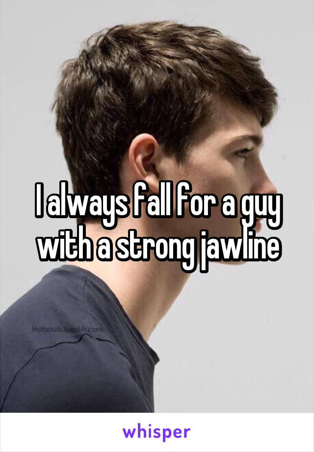 I always fall for a guy with a strong jawline