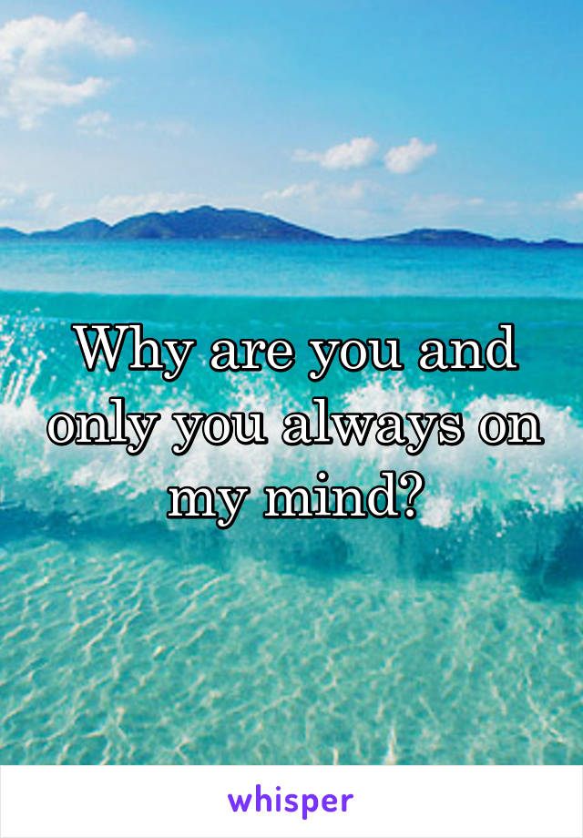 Why are you and only you always on my mind?