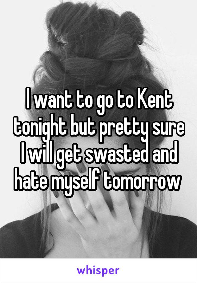 I want to go to Kent tonight but pretty sure I will get swasted and hate myself tomorrow
