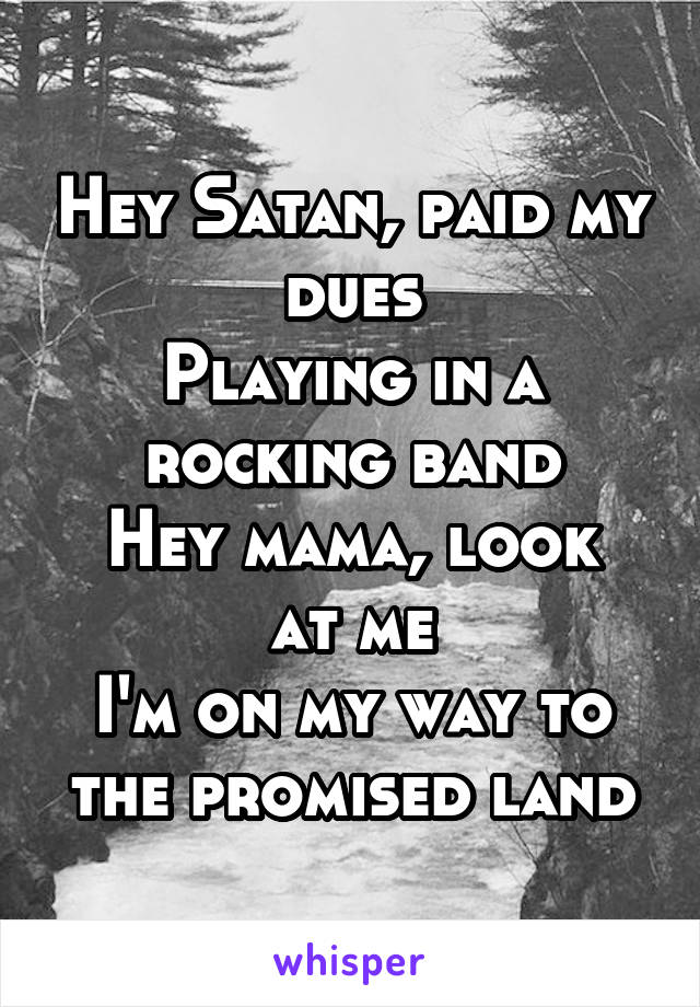 Hey Satan, paid my dues Playing in a rocking band Hey mama, look at me I'm on my way to the promised land