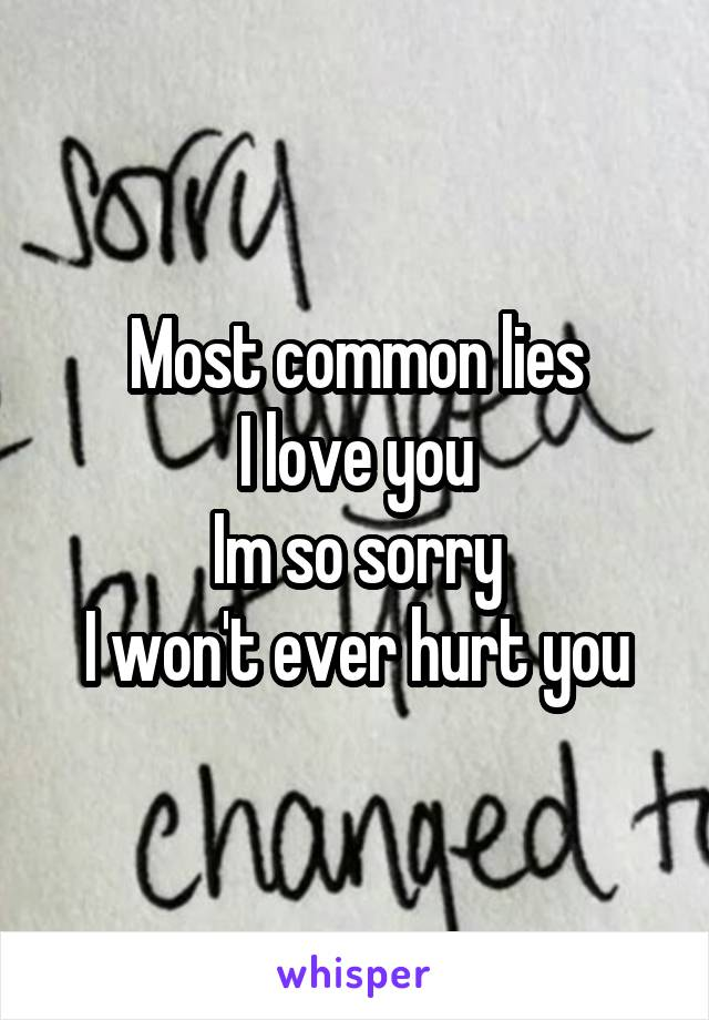 Most common lies I love you Im so sorry I won't ever hurt you