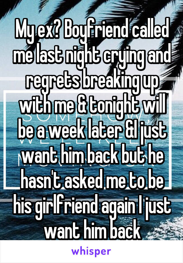 My ex? Boyfriend called me last night crying and regrets