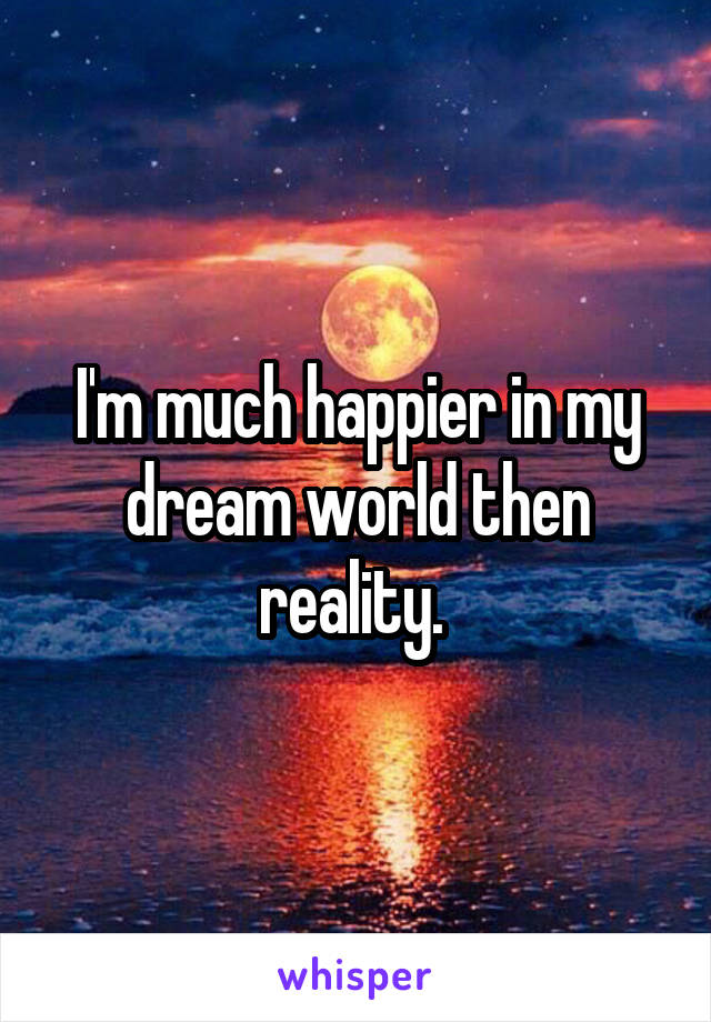 I'm much happier in my dream world then reality.