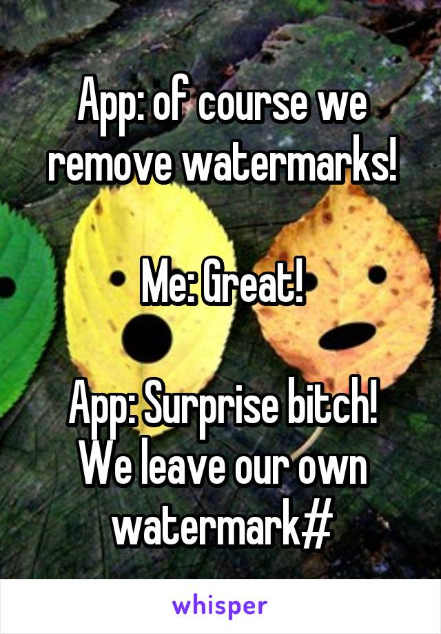 App: of course we remove watermarks!  Me: Great!  App: Surprise bitch! We leave our own watermark#
