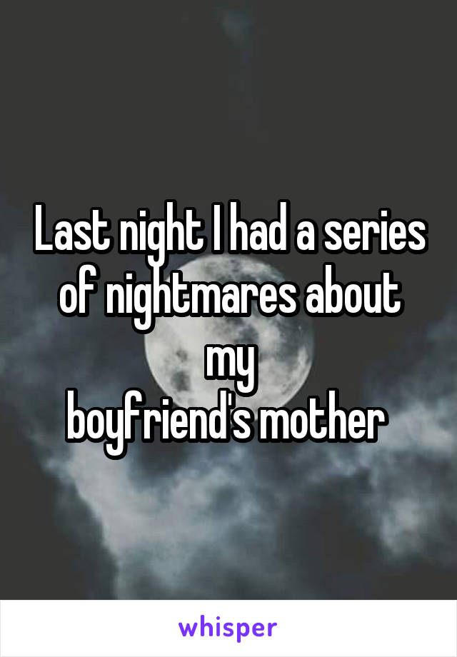 Last night I had a series of nightmares about my boyfriend's mother