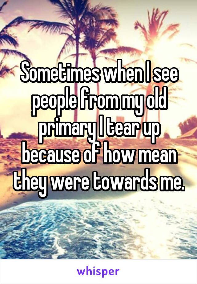 Sometimes when I see people from my old primary I tear up because of how mean they were towards me.