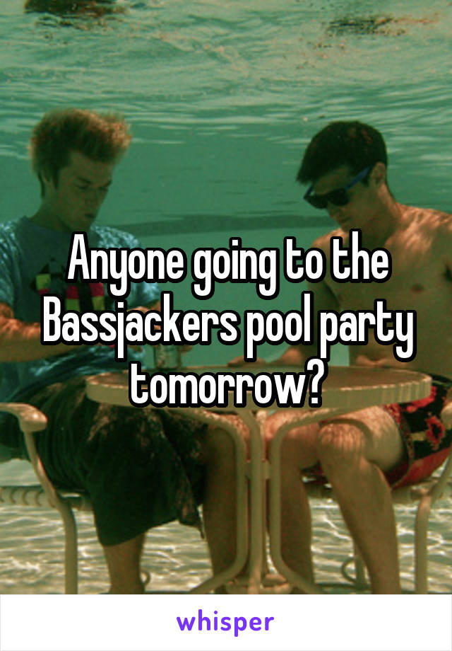 Anyone going to the Bassjackers pool party tomorrow?