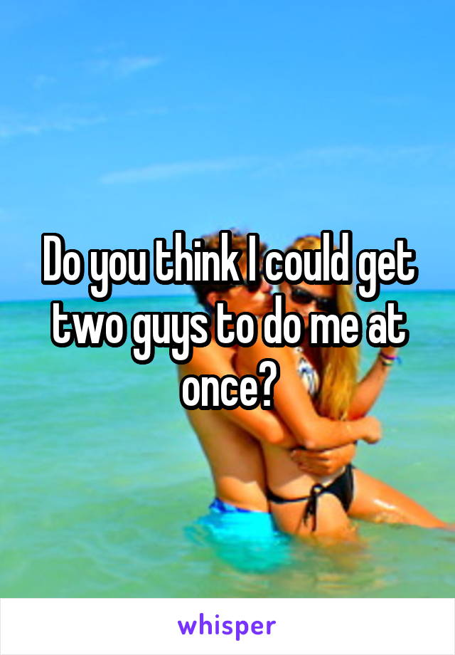 Do you think I could get two guys to do me at once?