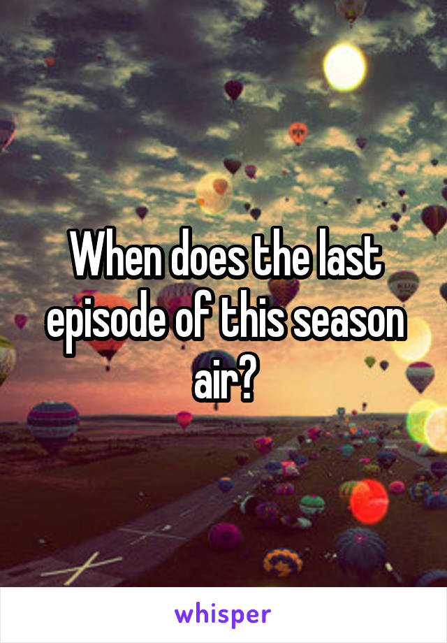 When does the last episode of this season air?