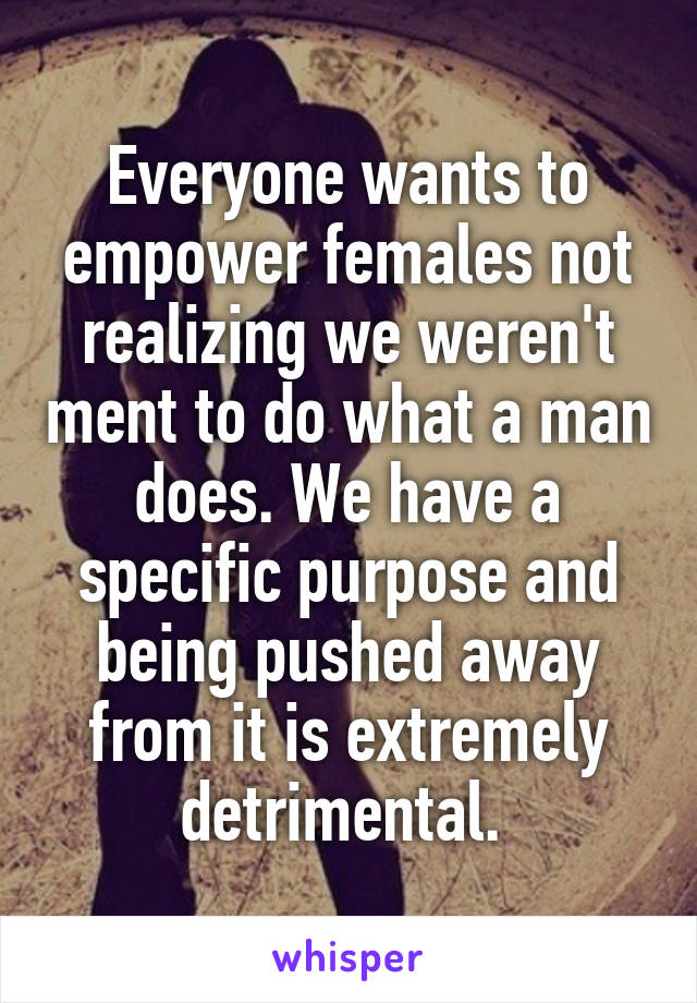 Everyone wants to empower females not realizing we weren't ment to do what a man does. We have a specific purpose and being pushed away from it is extremely detrimental.