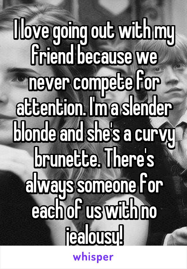 I love going out with my friend because we never compete for attention. I'm a slender blonde and she's a curvy brunette. There's always someone for each of us with no jealousy!