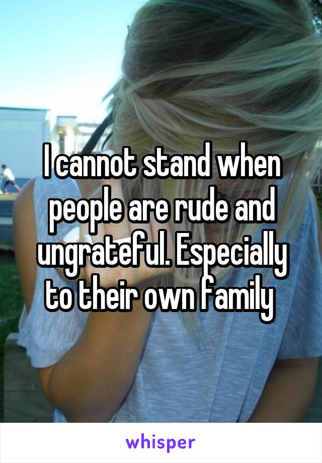 I cannot stand when people are rude and ungrateful. Especially to their own family