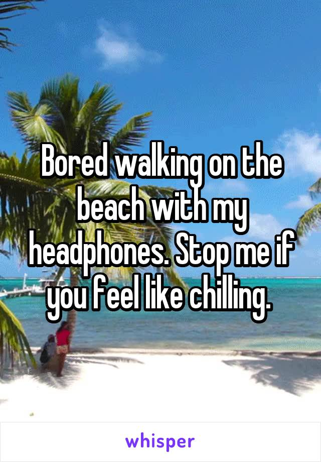 Bored walking on the beach with my headphones. Stop me if you feel like chilling.