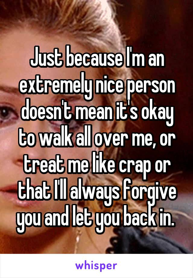 Just because I'm an extremely nice person doesn't mean it's okay to walk all over me, or treat me like crap or that I'll always forgive you and let you back in.