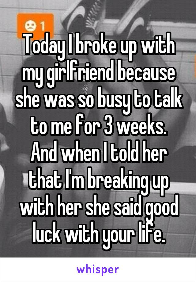 Today I broke up with my girlfriend because she was so busy to talk to me for 3 weeks. And when I told her that I'm breaking up with her she said good luck with your life.