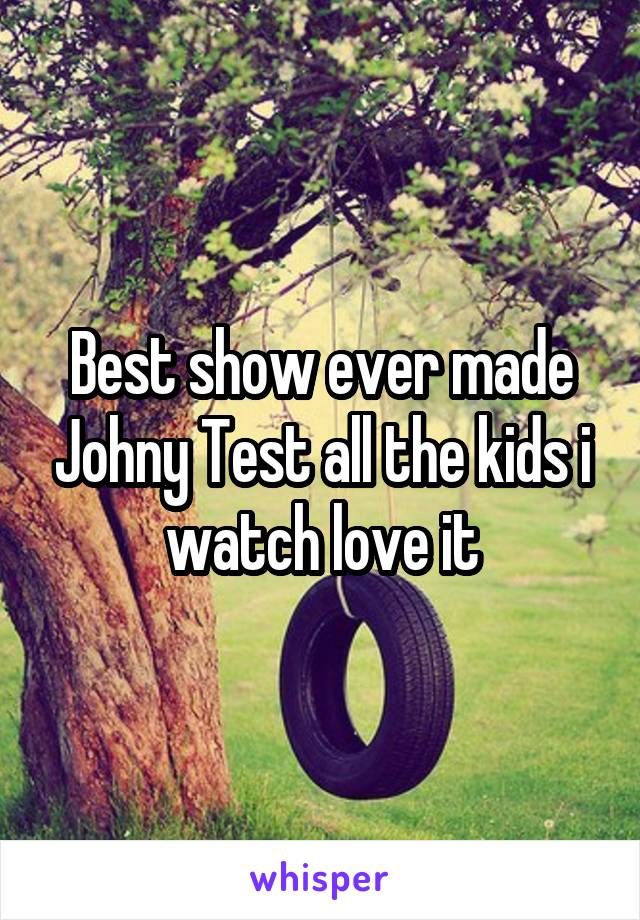 Best show ever made Johny Test all the kids i watch love it