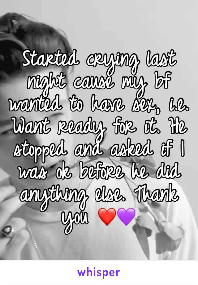 Started crying last night cause my bf wanted to have sex, i.e. Want ready for it. He stopped and asked if I was ok before he did anything else. Thank you ❤💜