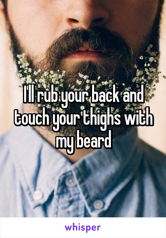 I'll rub your back and touch your thighs with my beard